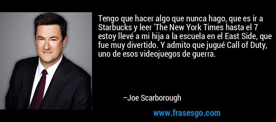 Tengo que hacer algo que nunca hago, que es ir a Starbucks y leer 'The New York Times hasta el 7 estoy llevé a mi hija a la escuela en el East Side, que fue muy divertido. Y admito que jugué Call of Duty, uno de esos videojuegos de guerra. – Joe Scarborough