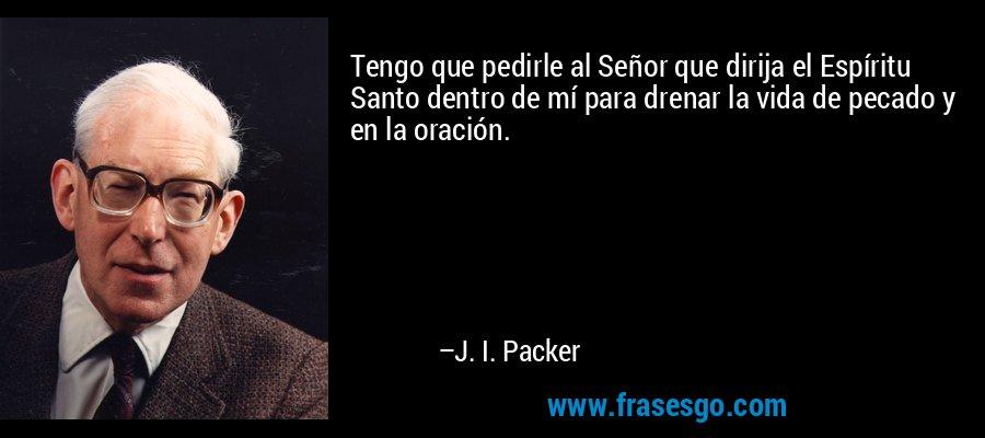 Tengo que pedirle al Señor que dirija el Espíritu Santo dentro de mí para drenar la vida de pecado y en la oración. – J. I. Packer