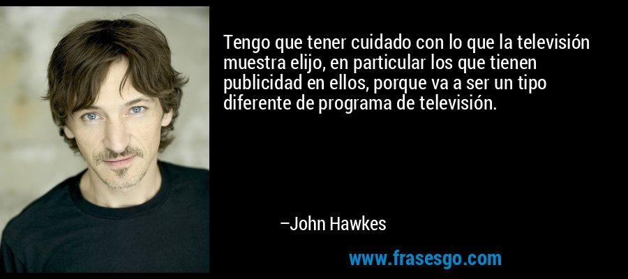 Tengo que tener cuidado con lo que la televisión muestra elijo, en particular los que tienen publicidad en ellos, porque va a ser un tipo diferente de programa de televisión. – John Hawkes