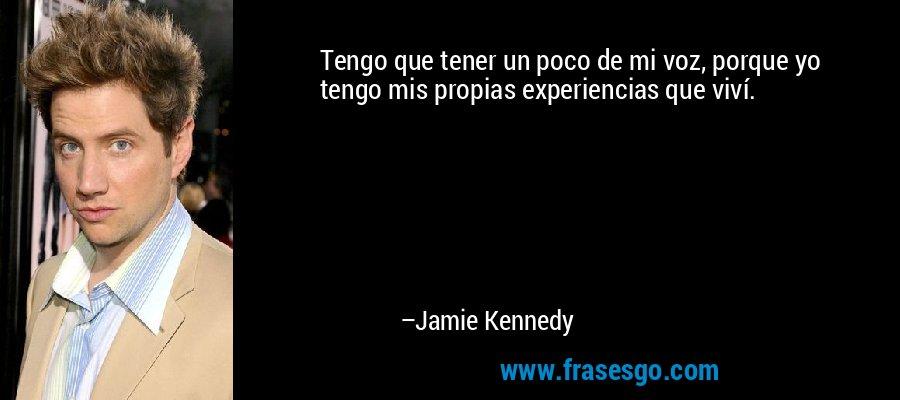 Tengo que tener un poco de mi voz, porque yo tengo mis propias experiencias que viví. – Jamie Kennedy