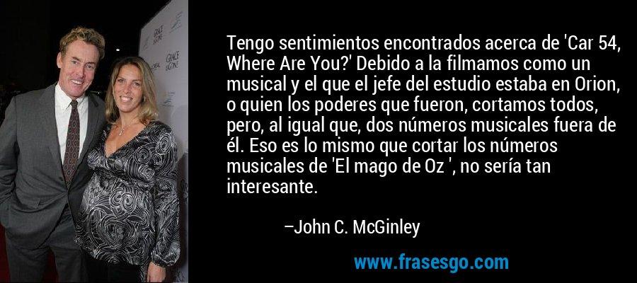 Tengo sentimientos encontrados acerca de 'Car 54, Where Are You?' Debido a la filmamos como un musical y el que el jefe del estudio estaba en Orion, o quien los poderes que fueron, cortamos todos, pero, al igual que, dos números musicales fuera de él. Eso es lo mismo que cortar los números musicales de 'El mago de Oz ', no sería tan interesante. – John C. McGinley