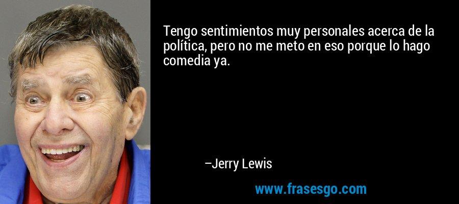 Tengo sentimientos muy personales acerca de la política, pero no me meto en eso porque lo hago comedia ya. – Jerry Lewis