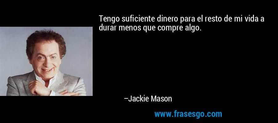 Tengo suficiente dinero para el resto de mi vida a durar menos que compre algo. – Jackie Mason