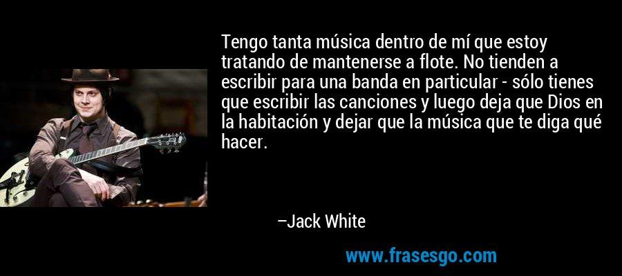 Tengo tanta música dentro de mí que estoy tratando de mantenerse a flote. No tienden a escribir para una banda en particular - sólo tienes que escribir las canciones y luego deja que Dios en la habitación y dejar que la música que te diga qué hacer. – Jack White