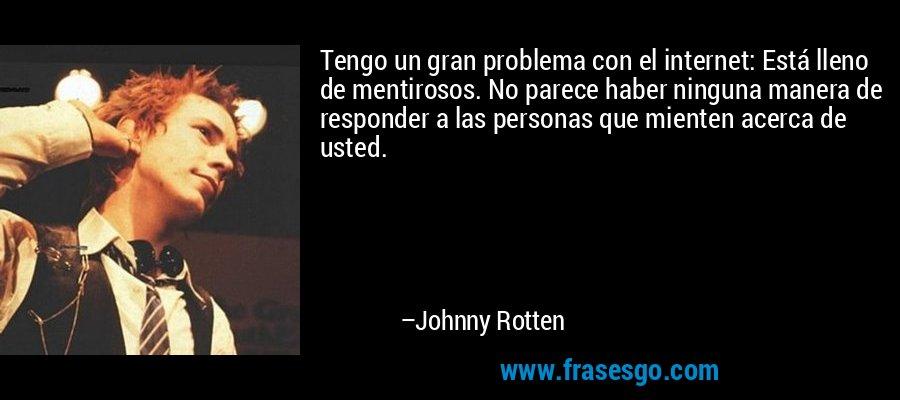 Tengo un gran problema con el internet: Está lleno de mentirosos. No parece haber ninguna manera de responder a las personas que mienten acerca de usted. – Johnny Rotten
