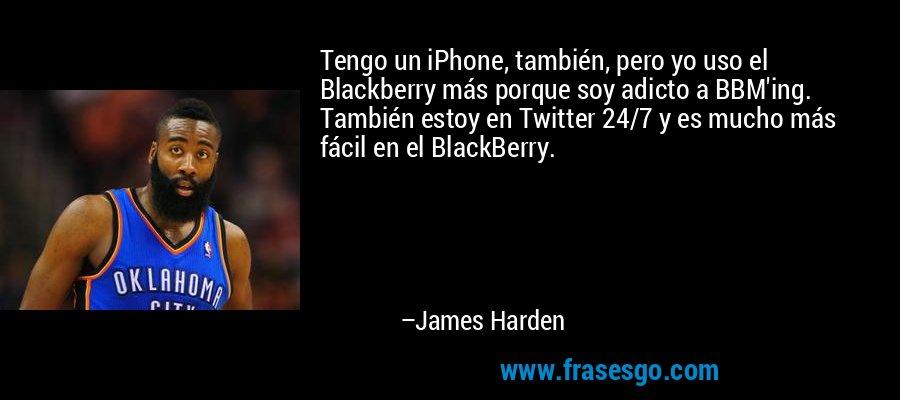 Tengo un iPhone, también, pero yo uso el Blackberry más porque soy adicto a BBM'ing. También estoy en Twitter 24/7 y es mucho más fácil en el BlackBerry. – James Harden