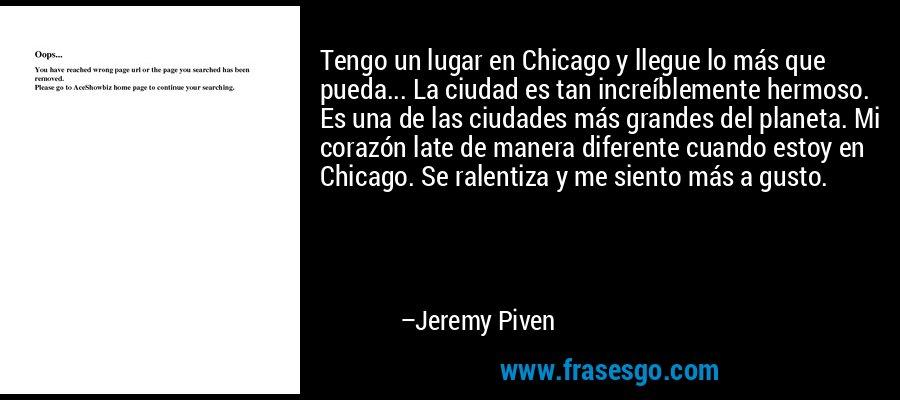 Tengo un lugar en Chicago y llegue lo más que pueda... La ciudad es tan increíblemente hermoso. Es una de las ciudades más grandes del planeta. Mi corazón late de manera diferente cuando estoy en Chicago. Se ralentiza y me siento más a gusto. – Jeremy Piven