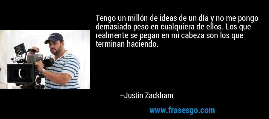Tengo un millón de ideas de un día y no me pongo demasiado peso en cualquiera de ellos. Los que realmente se pegan en mi cabeza son los que terminan haciendo. – Justin Zackham