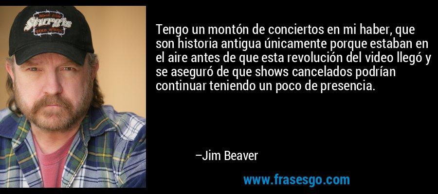 Tengo un montón de conciertos en mi haber, que son historia antigua únicamente porque estaban en el aire antes de que esta revolución del video llegó y se aseguró de que shows cancelados podrían continuar teniendo un poco de presencia. – Jim Beaver