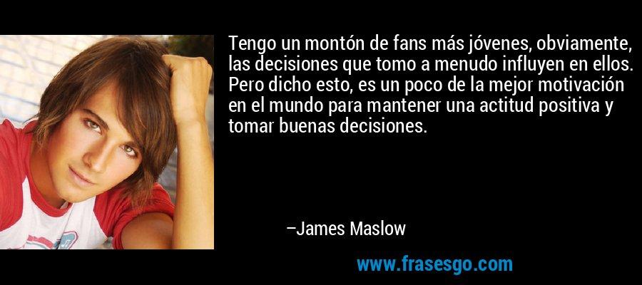 Tengo un montón de fans más jóvenes, obviamente, las decisiones que tomo a menudo influyen en ellos. Pero dicho esto, es un poco de la mejor motivación en el mundo para mantener una actitud positiva y tomar buenas decisiones. – James Maslow