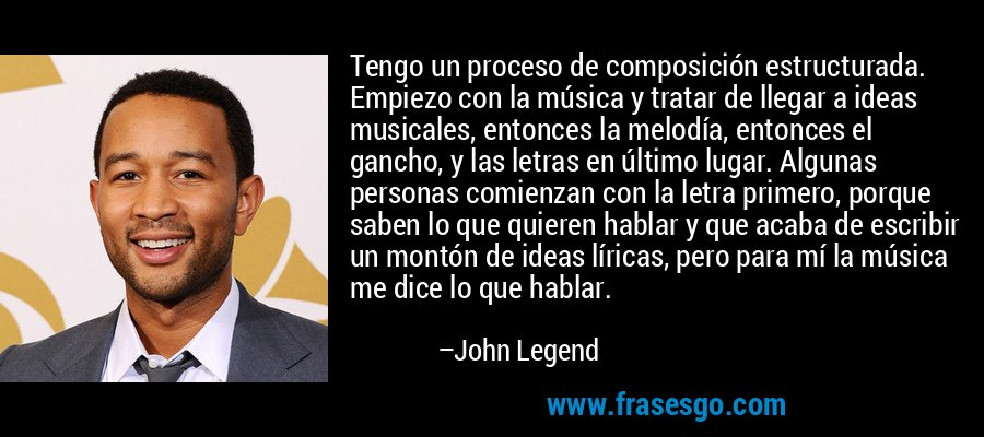 Tengo un proceso de composición estructurada. Empiezo con la música y tratar de llegar a ideas musicales, entonces la melodía, entonces el gancho, y las letras en último lugar. Algunas personas comienzan con la letra primero, porque saben lo que quieren hablar y que acaba de escribir un montón de ideas líricas, pero para mí la música me dice lo que hablar. – John Legend