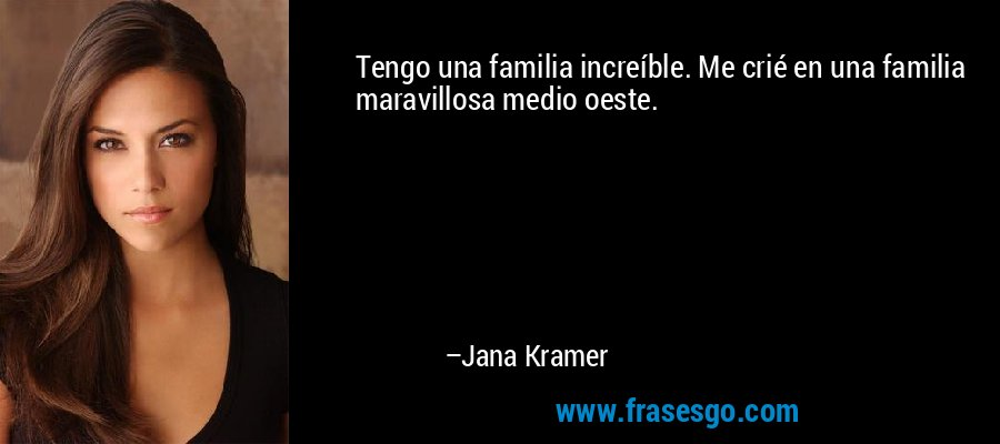 Tengo una familia increíble. Me crié en una familia maravillosa medio oeste. – Jana Kramer