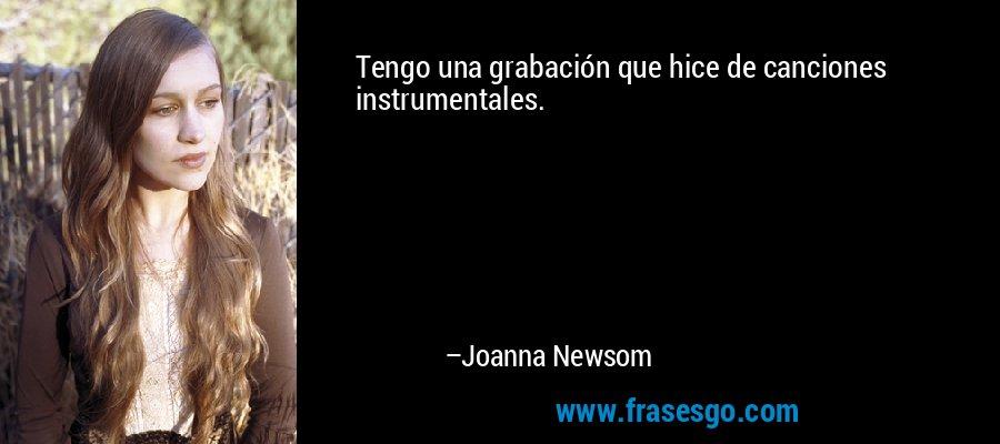 Tengo una grabación que hice de canciones instrumentales. – Joanna Newsom
