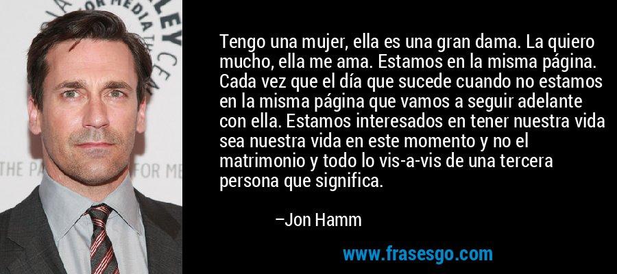 Tengo una mujer, ella es una gran dama. La quiero mucho, ella me ama. Estamos en la misma página. Cada vez que el día que sucede cuando no estamos en la misma página que vamos a seguir adelante con ella. Estamos interesados en tener nuestra vida sea nuestra vida en este momento y no el matrimonio y todo lo vis-a-vis de una tercera persona que significa. – Jon Hamm