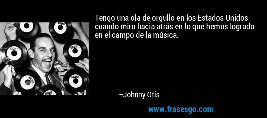 Tengo una ola de orgullo en los Estados Unidos cuando miro hacia atrás en lo que hemos logrado en el campo de la música. – Johnny Otis