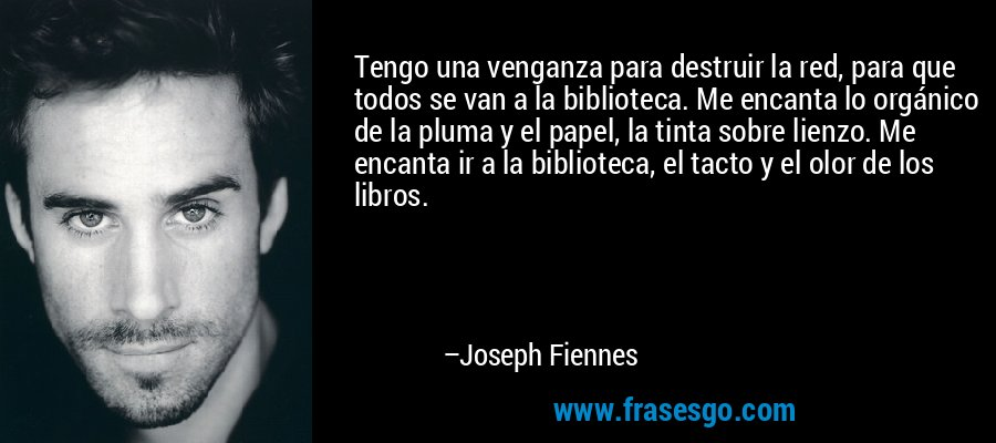 Tengo una venganza para destruir la red, para que todos se van a la biblioteca. Me encanta lo orgánico de la pluma y el papel, la tinta sobre lienzo. Me encanta ir a la biblioteca, el tacto y el olor de los libros. – Joseph Fiennes