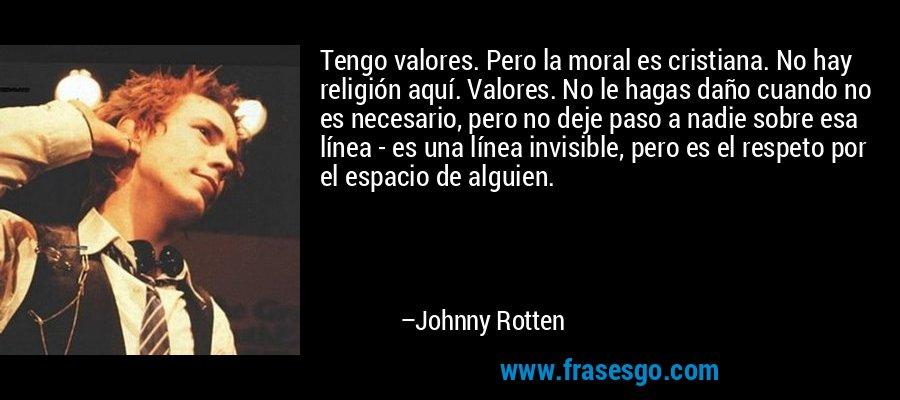 Tengo valores. Pero la moral es cristiana. No hay religión aquí. Valores. No le hagas daño cuando no es necesario, pero no deje paso a nadie sobre esa línea - es una línea invisible, pero es el respeto por el espacio de alguien. – Johnny Rotten