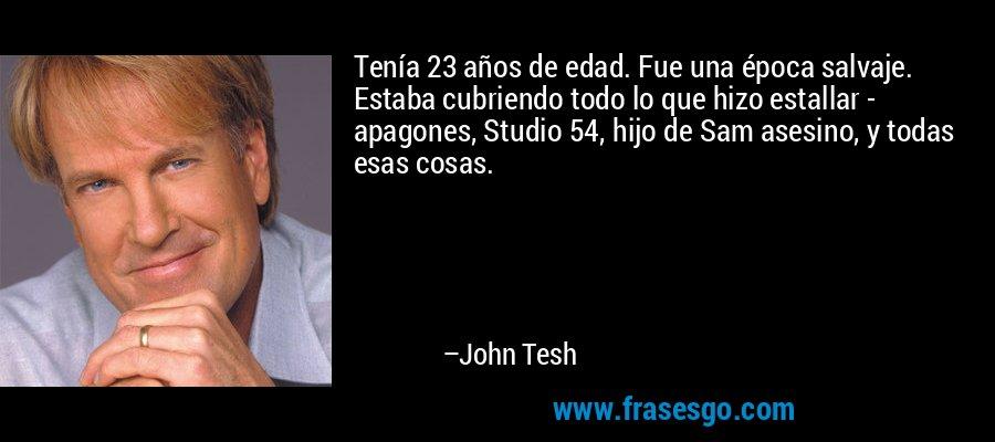 Tenía 23 años de edad. Fue una época salvaje. Estaba cubriendo todo lo que hizo estallar - apagones, Studio 54, hijo de Sam asesino, y todas esas cosas. – John Tesh