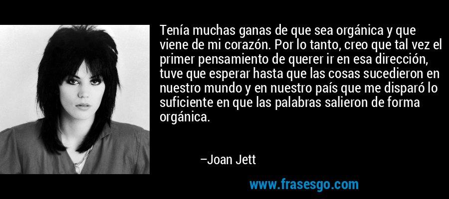 Tenía muchas ganas de que sea orgánica y que viene de mi corazón. Por lo tanto, creo que tal vez el primer pensamiento de querer ir en esa dirección, tuve que esperar hasta que las cosas sucedieron en nuestro mundo y en nuestro país que me disparó lo suficiente en que las palabras salieron de forma orgánica. – Joan Jett