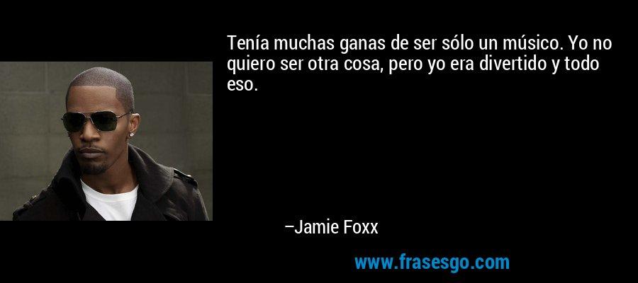 Tenía muchas ganas de ser sólo un músico. Yo no quiero ser otra cosa, pero yo era divertido y todo eso. – Jamie Foxx