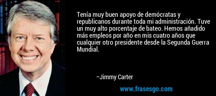 Tenía muy buen apoyo de demócratas y republicanos durante toda mi administración. Tuve un muy alto porcentaje de bateo. Hemos añadido más empleos por año en mis cuatro años que cualquier otro presidente desde la Segunda Guerra Mundial. – Jimmy Carter
