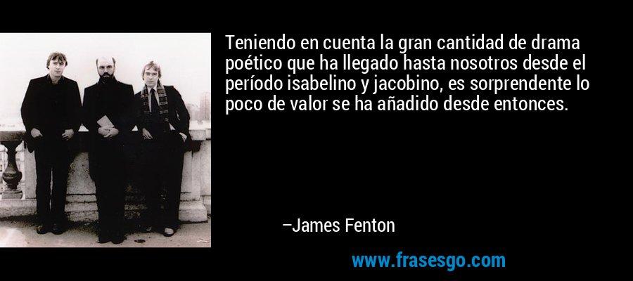Teniendo en cuenta la gran cantidad de drama poético que ha llegado hasta nosotros desde el período isabelino y jacobino, es sorprendente lo poco de valor se ha añadido desde entonces. – James Fenton