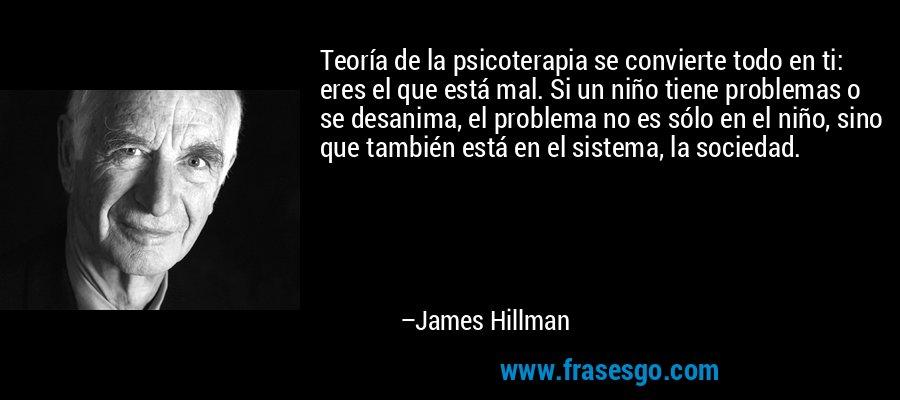 Teoría de la psicoterapia se convierte todo en ti: eres el que está mal. Si un niño tiene problemas o se desanima, el problema no es sólo en el niño, sino que también está en el sistema, la sociedad. – James Hillman