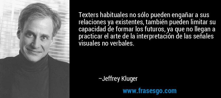 Texters habituales no sólo pueden engañar a sus relaciones ya existentes, también pueden limitar su capacidad de formar los futuros, ya que no llegan a practicar el arte de la interpretación de las señales visuales no verbales. – Jeffrey Kluger