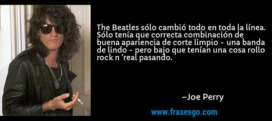 The Beatles sólo cambió todo en toda la línea. Sólo tenía que correcta combinación de buena apariencia de corte limpio - una banda de lindo - pero bajo que tenían una cosa rollo rock n 'real pasando. – Joe Perry