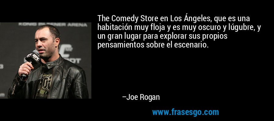 The Comedy Store en Los Ángeles, que es una habitación muy floja y es muy oscuro y lúgubre, y un gran lugar para explorar sus propios pensamientos sobre el escenario. – Joe Rogan