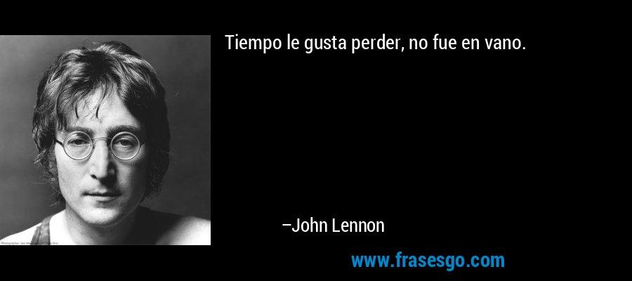 Tiempo le gusta perder, no fue en vano. – John Lennon
