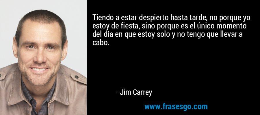 Tiendo a estar despierto hasta tarde, no porque yo estoy de fiesta, sino porque es el único momento del día en que estoy solo y no tengo que llevar a cabo. – Jim Carrey
