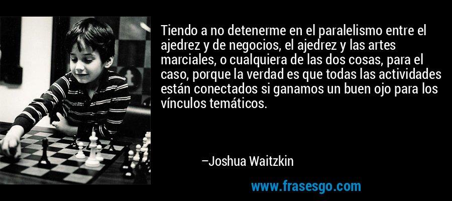 Tiendo a no detenerme en el paralelismo entre el ajedrez y de negocios, el ajedrez y las artes marciales, o cualquiera de las dos cosas, para el caso, porque la verdad es que todas las actividades están conectados si ganamos un buen ojo para los vínculos temáticos. – Joshua Waitzkin