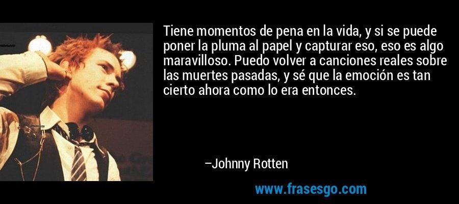 Tiene momentos de pena en la vida, y si se puede poner la pluma al papel y capturar eso, eso es algo maravilloso. Puedo volver a canciones reales sobre las muertes pasadas, y sé que la emoción es tan cierto ahora como lo era entonces. – Johnny Rotten