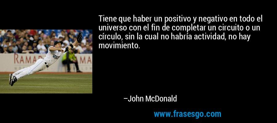 Tiene que haber un positivo y negativo en todo el universo con el fin de completar un circuito o un círculo, sin la cual no habría actividad, no hay movimiento. – John McDonald