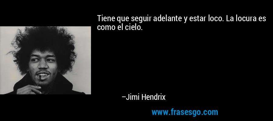 Tiene que seguir adelante y estar loco. La locura es como el cielo. – Jimi Hendrix