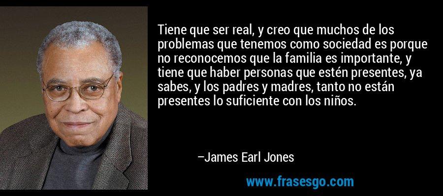 Tiene que ser real, y creo que muchos de los problemas que tenemos como sociedad es porque no reconocemos que la familia es importante, y tiene que haber personas que estén presentes, ya sabes, y los padres y madres, tanto no están presentes lo suficiente con los niños. – James Earl Jones