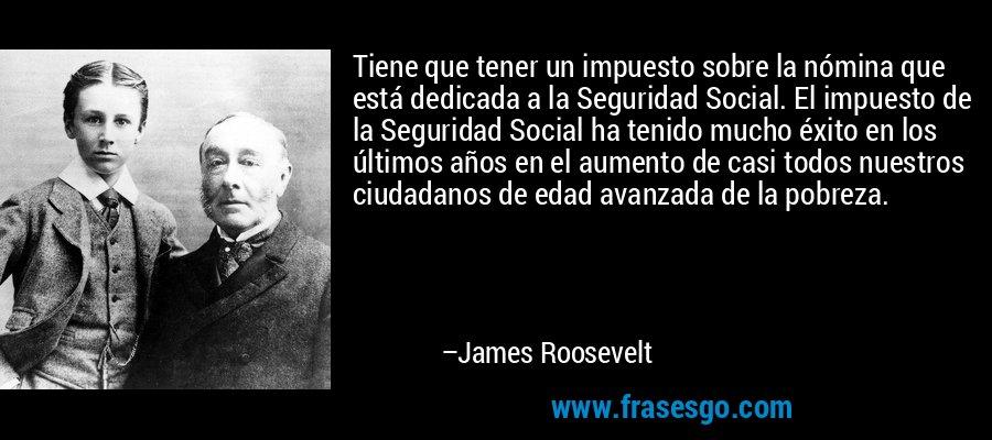 Tiene que tener un impuesto sobre la nómina que está dedicada a la Seguridad Social. El impuesto de la Seguridad Social ha tenido mucho éxito en los últimos años en el aumento de casi todos nuestros ciudadanos de edad avanzada de la pobreza. – James Roosevelt