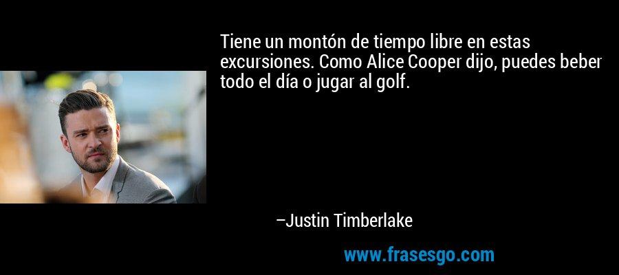 Tiene un montón de tiempo libre en estas excursiones. Como Alice Cooper dijo, puedes beber todo el día o jugar al golf. – Justin Timberlake