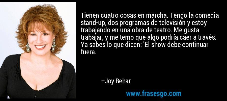 Tienen cuatro cosas en marcha. Tengo la comedia stand-up, dos programas de televisión y estoy trabajando en una obra de teatro. Me gusta trabajar, y me temo que algo podría caer a través. Ya sabes lo que dicen: 'El show debe continuar fuera. – Joy Behar