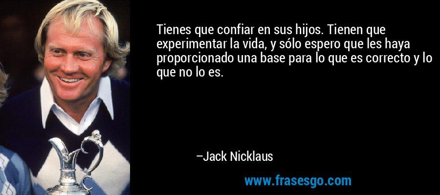 Tienes que confiar en sus hijos. Tienen que experimentar la vida, y sólo espero que les haya proporcionado una base para lo que es correcto y lo que no lo es. – Jack Nicklaus