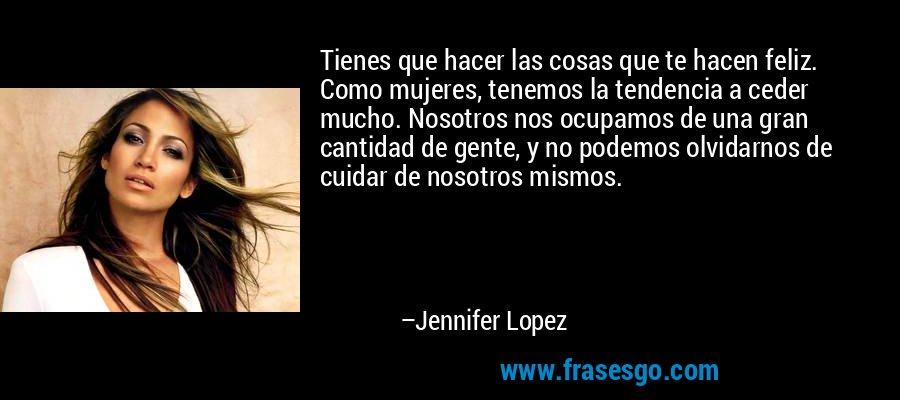 Tienes que hacer las cosas que te hacen feliz. Como mujeres, tenemos la tendencia a ceder mucho. Nosotros nos ocupamos de una gran cantidad de gente, y no podemos olvidarnos de cuidar de nosotros mismos. – Jennifer Lopez