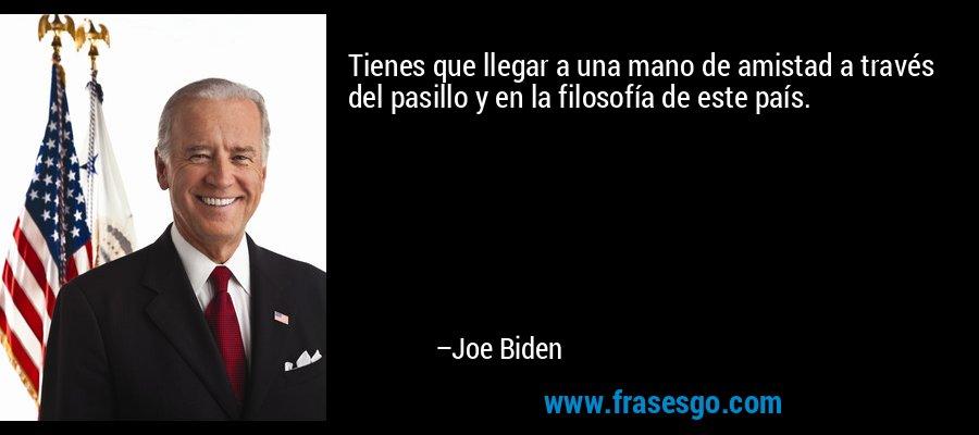Tienes que llegar a una mano de amistad a través del pasillo y en la filosofía de este país. – Joe Biden