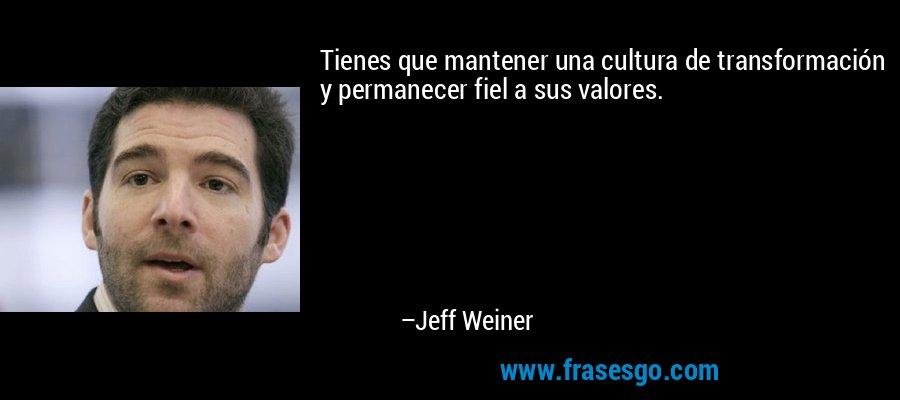 Tienes que mantener una cultura de transformación y permanecer fiel a sus valores. – Jeff Weiner
