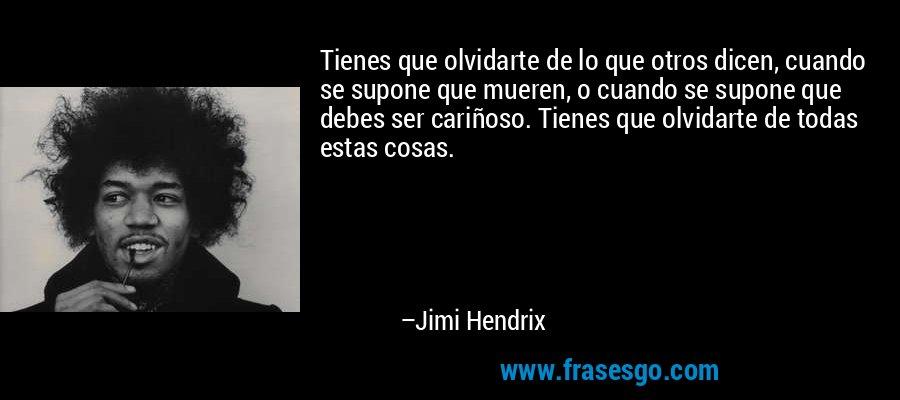 Tienes que olvidarte de lo que otros dicen, cuando se supone que mueren, o cuando se supone que debes ser cariñoso. Tienes que olvidarte de todas estas cosas. – Jimi Hendrix