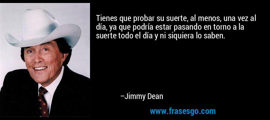 Tienes que probar su suerte, al menos, una vez al día, ya que podría estar pasando en torno a la suerte todo el día y ni siquiera lo saben. – Jimmy Dean