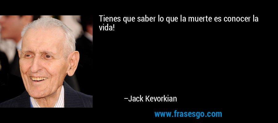 Tienes que saber lo que la muerte es conocer la vida! – Jack Kevorkian