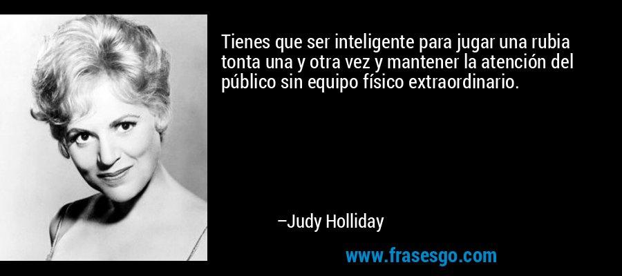 Tienes que ser inteligente para jugar una rubia tonta una y otra vez y mantener la atención del público sin equipo físico extraordinario. – Judy Holliday