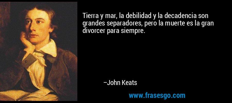 Tierra y mar, la debilidad y la decadencia son grandes separadores, pero la muerte es la gran divorcer para siempre. – John Keats