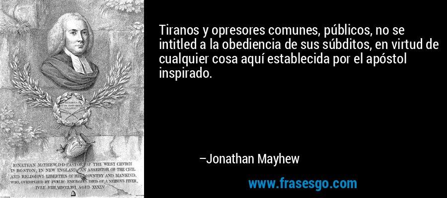 Tiranos y opresores comunes, públicos, no se intitled a la obediencia de sus súbditos, en virtud de cualquier cosa aquí establecida por el apóstol inspirado. – Jonathan Mayhew